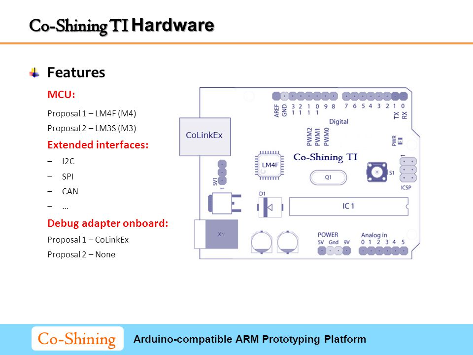 Arduino-compatible ARM Prototyping Platform Co-Shining MCU: Proposal 1 – LM4F (M4) Proposal 2 – LM3S (M3) Extended interfaces: ‒I2C ‒SPI ‒CAN ‒… Debug adapter onboard: Proposal 1 – CoLinkEx Proposal 2 – None Features