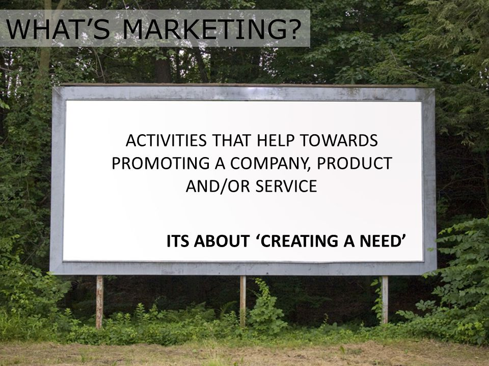 ACTIVITIES THAT HELP TOWARDS PROMOTING A COMPANY, PRODUCT AND/OR SERVICE ITS ABOUT 'CREATING A NEED' WHAT'S MARKETING