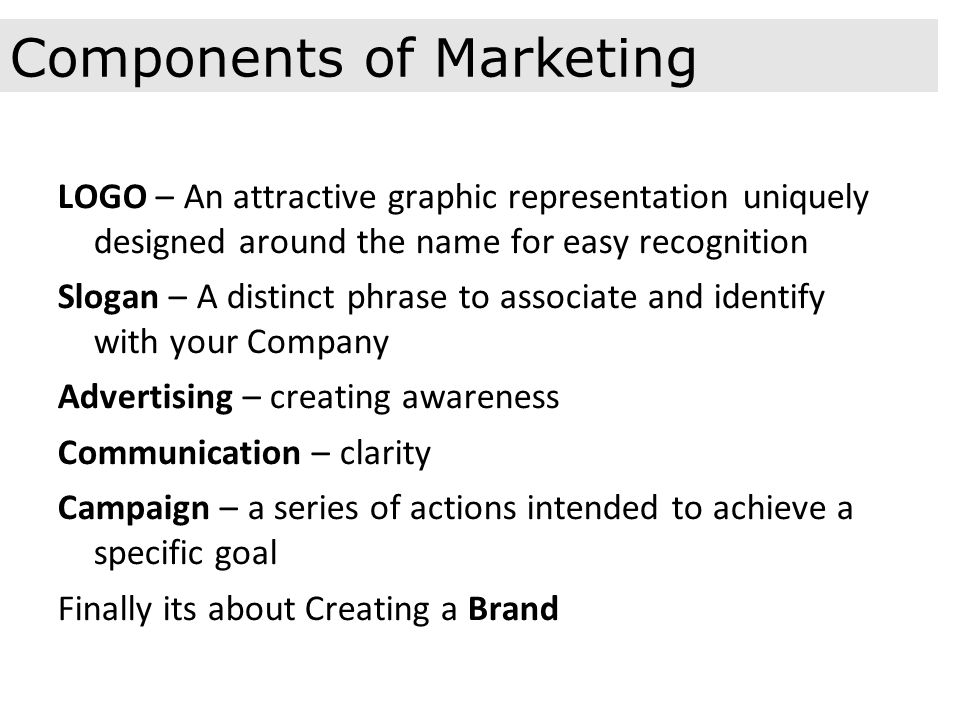 LOGO – An attractive graphic representation uniquely designed around the name for easy recognition Slogan – A distinct phrase to associate and identify with your Company Advertising – creating awareness Communication – clarity Campaign – a series of actions intended to achieve a specific goal Finally its about Creating a Brand Components of Marketing