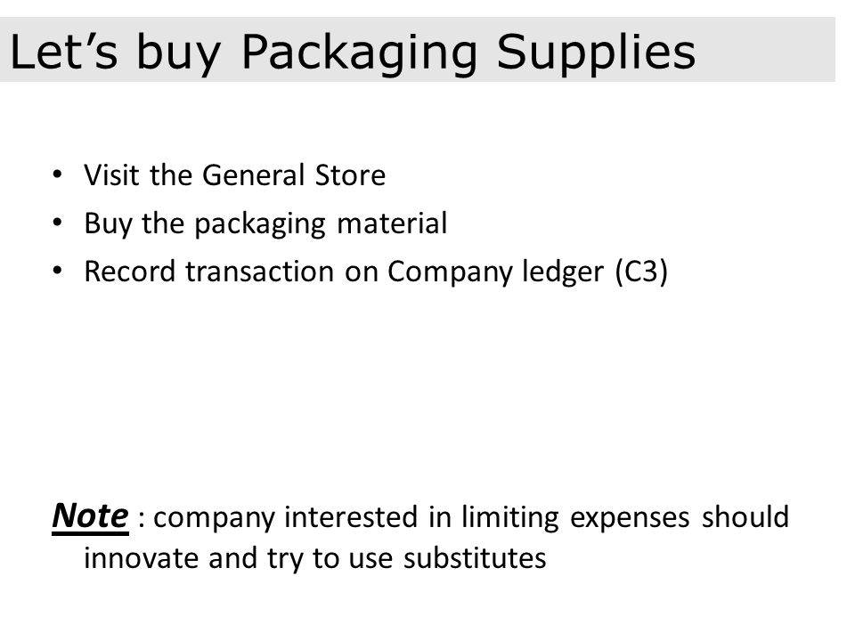 Visit the General Store Buy the packaging material Record transaction on Company ledger (C3) Note : company interested in limiting expenses should innovate and try to use substitutes Let's buy Packaging Supplies