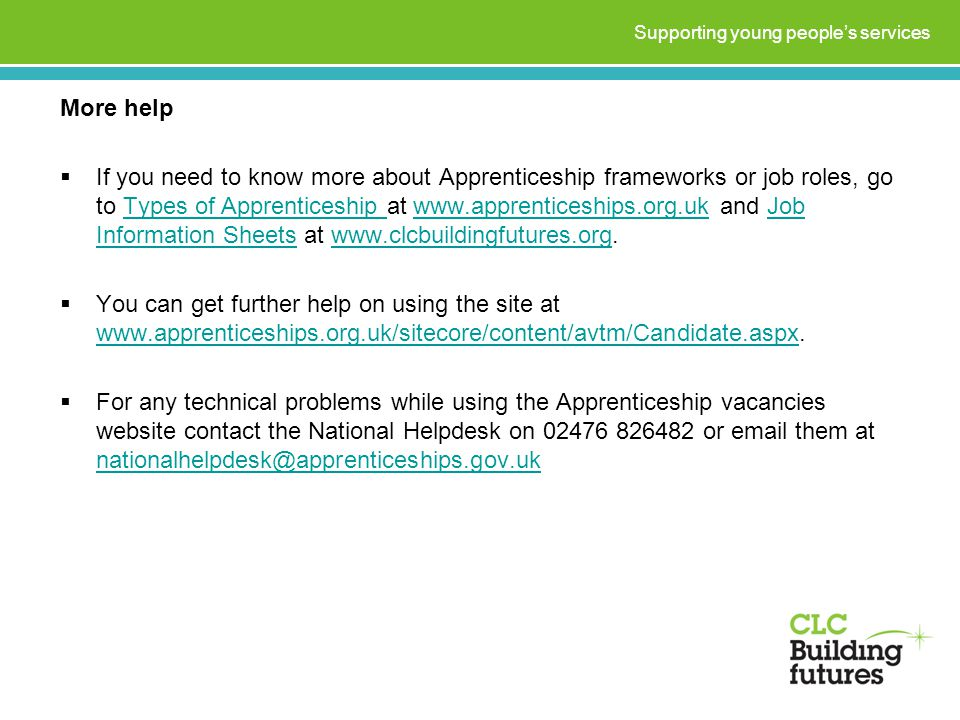 More help  If you need to know more about Apprenticeship frameworks or job roles, go to Types of Apprenticeship at www.apprenticeships.org.uk and Job Information Sheets at www.clcbuildingfutures.org.Types of Apprenticeship www.apprenticeships.org.ukJob Information Sheetswww.clcbuildingfutures.org  You can get further help on using the site at www.apprenticeships.org.uk/sitecore/content/avtm/Candidate.aspx.