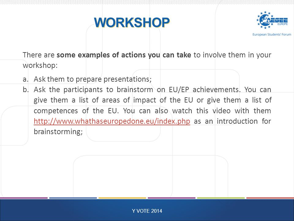 WORKSHOP Y VOTE 2014 There are some examples of actions you can take to involve them in your workshop: a.Ask them to prepare presentations; b.Ask the participants to brainstorm on EU/EP achievements.