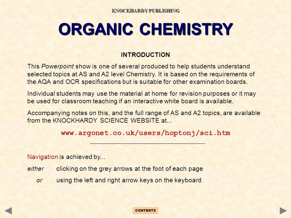 CONTENTS INTRODUCTION This Powerpoint show is one of several produced to help students understand selected topics at AS and A2 level Chemistry. It is
