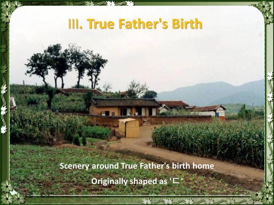 Scenery around True Father s birth home Originally shaped as ㄷ III. True Father s Birth