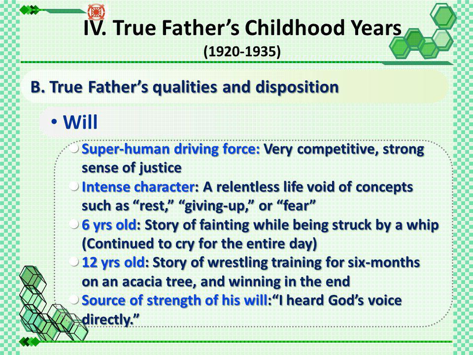 Will Super-human driving force: Very competitive, strong sense of justice Super-human driving force: Very competitive, strong sense of justice Intense character: A relentless life void of concepts such as rest, giving-up, or fear Intense character: A relentless life void of concepts such as rest, giving-up, or fear 6 yrs old: Story of fainting while being struck by a whip (Continued to cry for the entire day) 6 yrs old: Story of fainting while being struck by a whip (Continued to cry for the entire day) 12 yrs old: Story of wrestling training for six-months on an acacia tree, and winning in the end 12 yrs old: Story of wrestling training for six-months on an acacia tree, and winning in the end Source of strength of his will: I heard God's voice directly. Source of strength of his will: I heard God's voice directly. B.