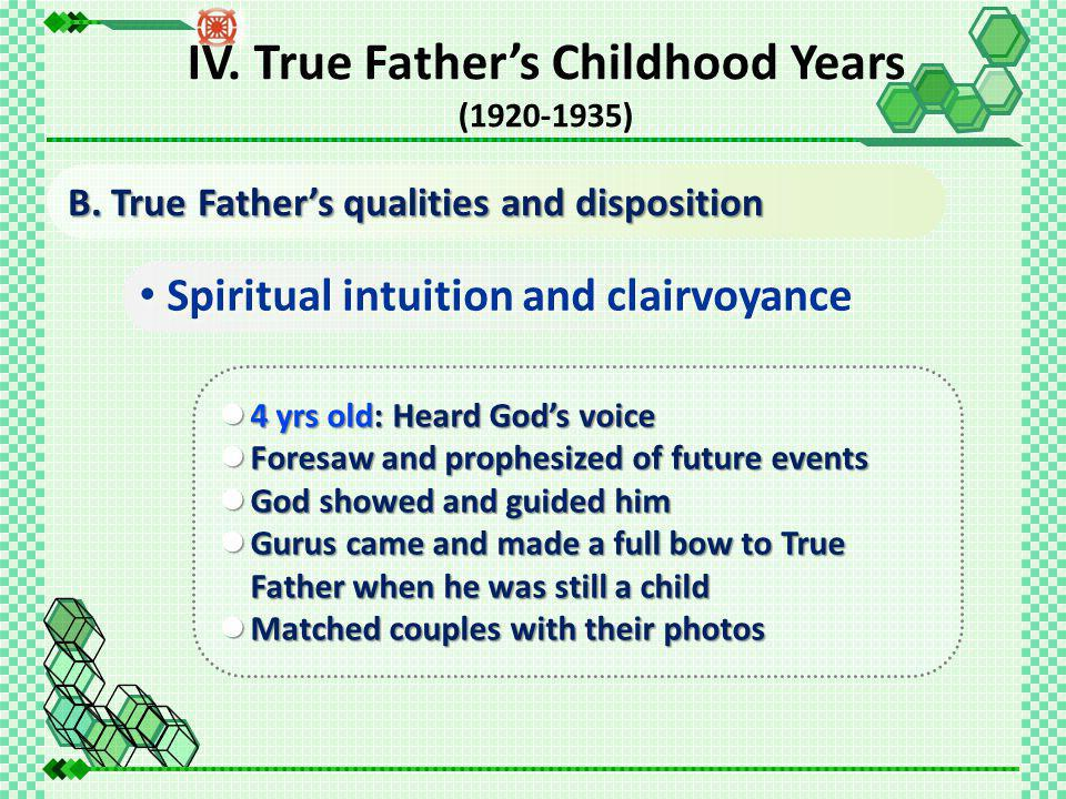 Spiritual intuition and clairvoyance 4 yrs old: Heard God's voice 4 yrs old: Heard God's voice Foresaw and prophesized of future events Foresaw and prophesized of future events God showed and guided him God showed and guided him Gurus came and made a full bow to True Father when he was still a child Gurus came and made a full bow to True Father when he was still a child Matched couples with their photos Matched couples with their photos B.