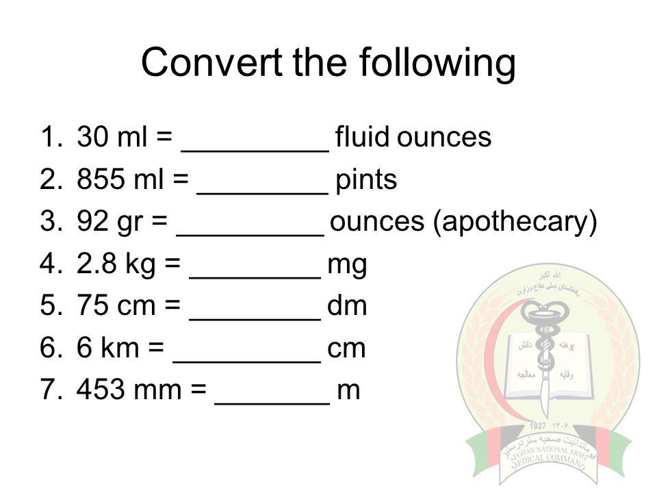 Convert the following 1.30 ml = _________ fluid ounces 2.855 ml = ________ pints 3.92 gr = _________ ounces (apothecary) 4.2.8 kg = ________ mg 5.75 c