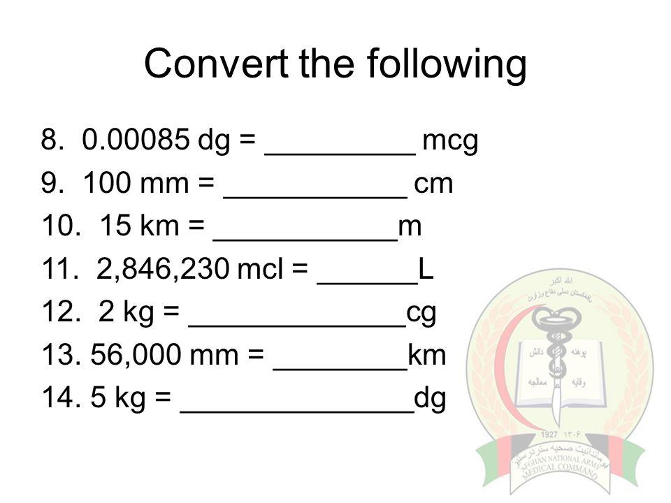 Convert the following 8. 0.00085 dg = _________ mcg 9. 100 mm = ___________ cm 10. 15 km = ___________m 11. 2,846,230 mcl = ______L 12. 2 kg = _______