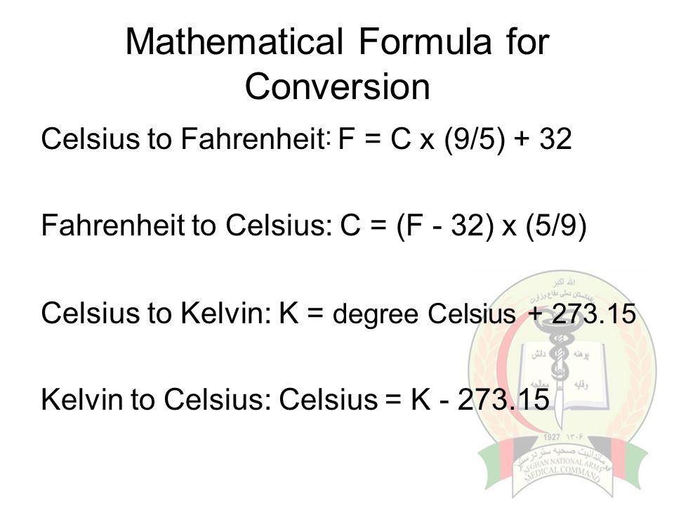 Mathematical Formula for Conversion Celsius to Fahrenheit : F = C x (9/5) + 32 Fahrenheit to Celsius: C = (F - 32) x (5/9) Celsius to Kelvin: K = degr
