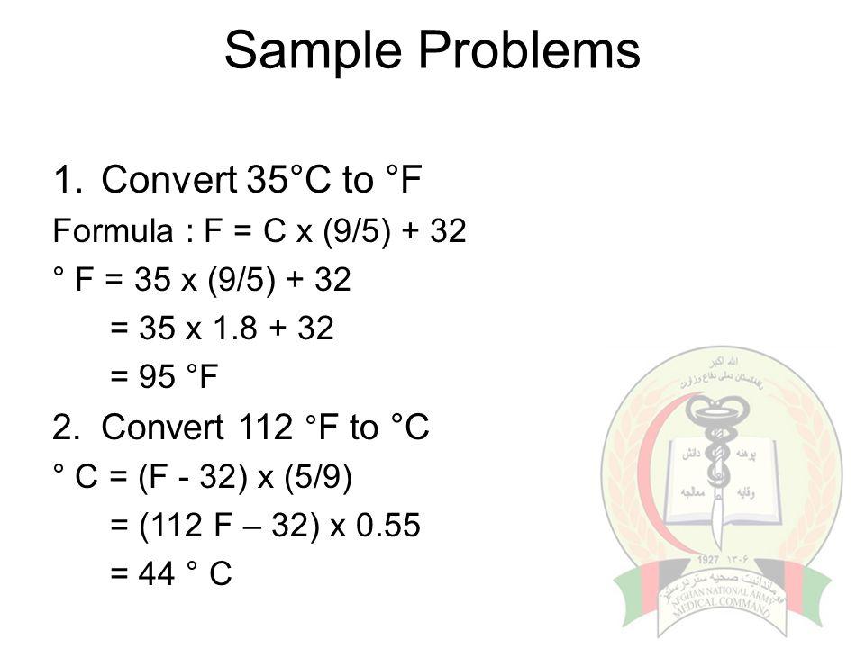 Sample Problems 1.Convert 35°C to °F Formula : F = C x (9/5) + 32 ° F = 35 x (9/5) + 32 = 35 x 1.8 + 32 = 95 °F 2.Convert 112 ° F to °C ° C = (F - 32)