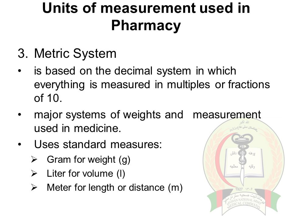 Units of measurement used in Pharmacy 3.Metric System is based on the decimal system in which everything is measured in multiples or fractions of 10.