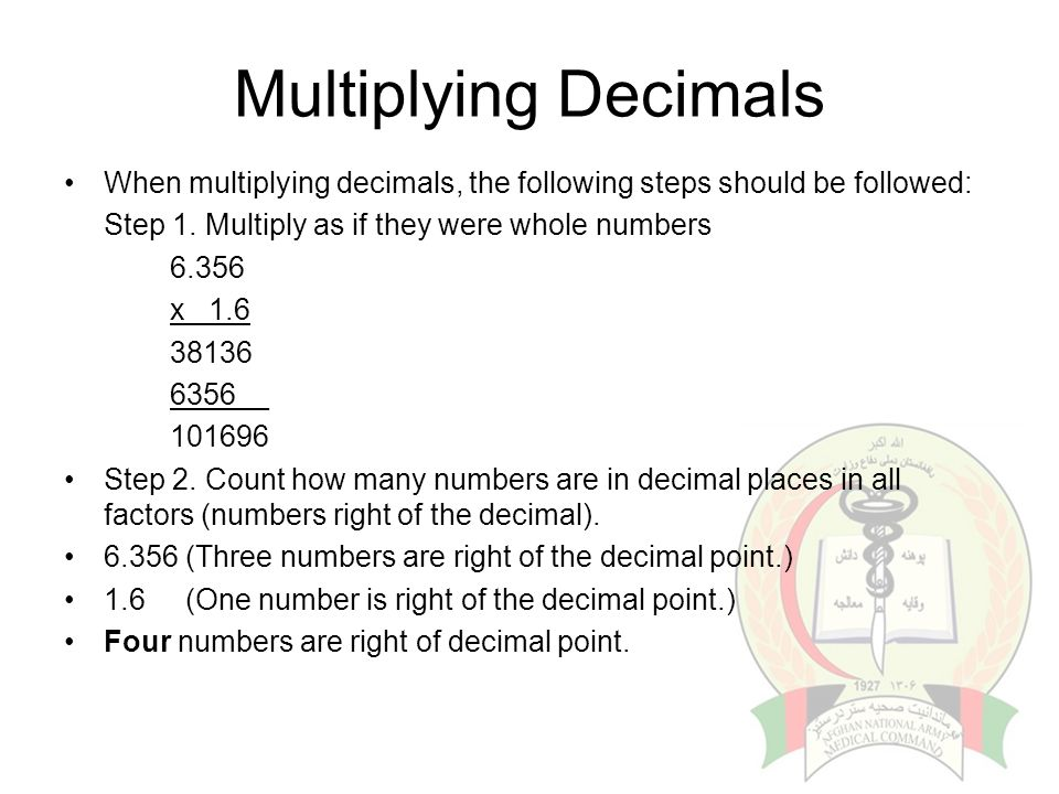 Multiplying Decimals When multiplying decimals, the following steps should be followed: Step 1. Multiply as if they were whole numbers 6.356 x 1.6 381