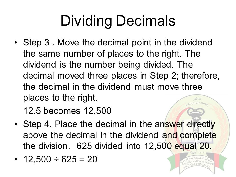 Dividing Decimals Step 3. Move the decimal point in the dividend the same number of places to the right. The dividend is the number being divided. The