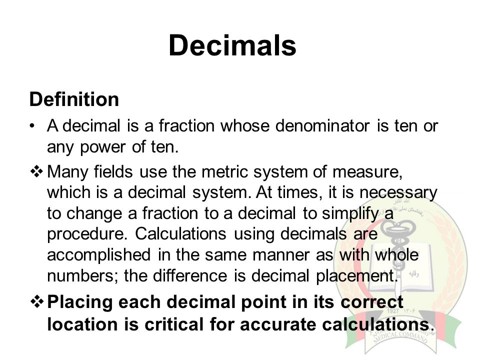 Decimals Definition A decimal is a fraction whose denominator is ten or any power of ten.  Many fields use the metric system of measure, which is a d