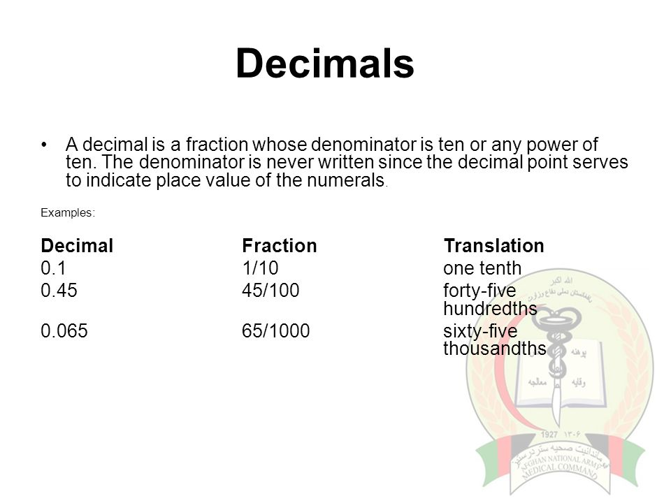 Decimals A decimal is a fraction whose denominator is ten or any power of ten. The denominator is never written since the decimal point serves to indi
