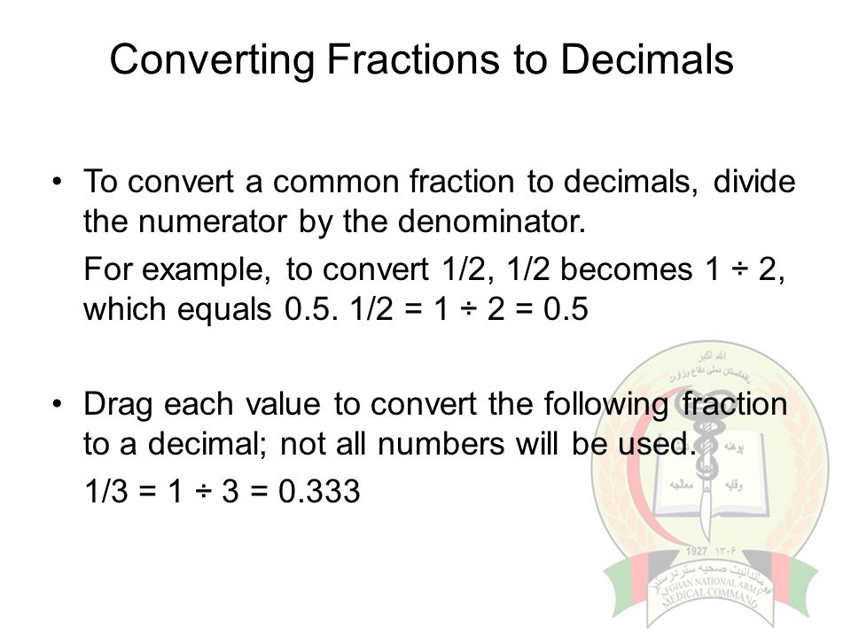 Converting Fractions to Decimals To convert a common fraction to decimals, divide the numerator by the denominator. For example, to convert 1/2, 1/2 b