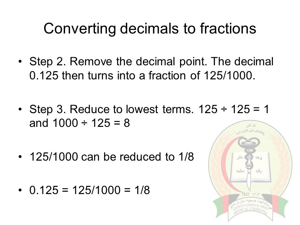 Converting decimals to fractions Step 2. Remove the decimal point. The decimal 0.125 then turns into a fraction of 125/1000. Step 3. Reduce to lowest