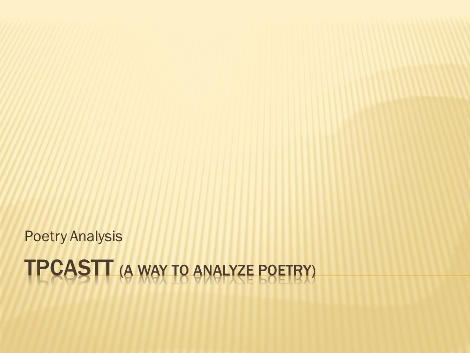  TPCASTT is a process to help you organize your analysis of poetry – any poem  You have the vocabulary for literary analysis, so now it is time to put it into practice.