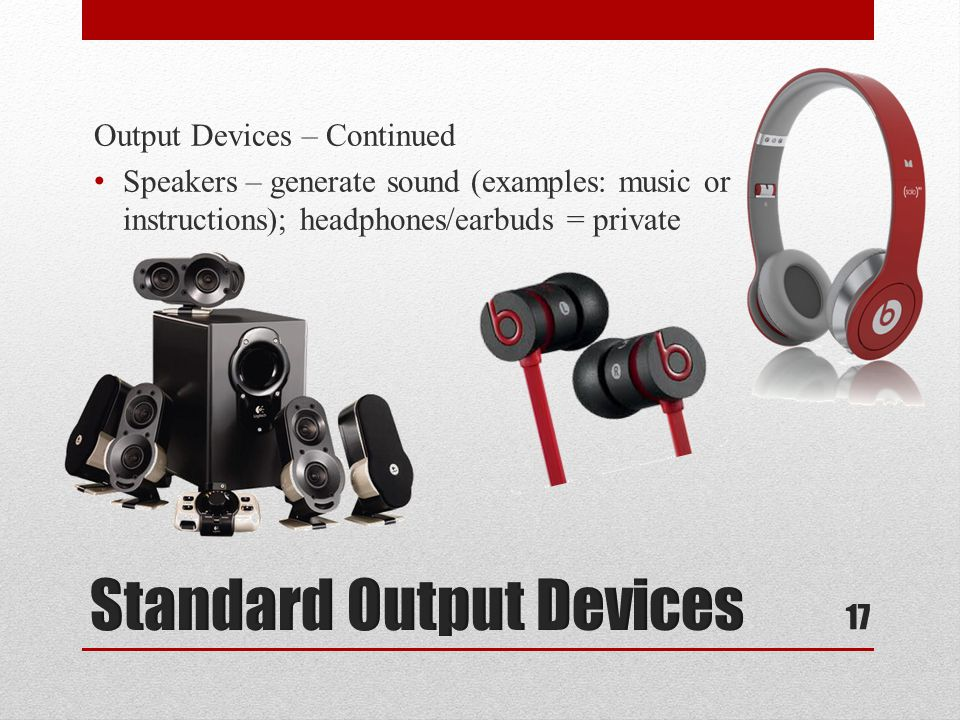 Output Devices – Continued Speakers – generate sound (examples: music or instructions); headphones/earbuds = private 17