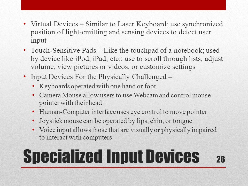 Specialized Input Devices Virtual Devices – Similar to Laser Keyboard; use synchronized position of light-emitting and sensing devices to detect user