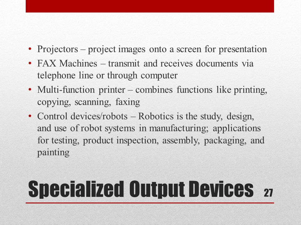 Specialized Output Devices Projectors – project images onto a screen for presentation FAX Machines – transmit and receives documents via telephone lin