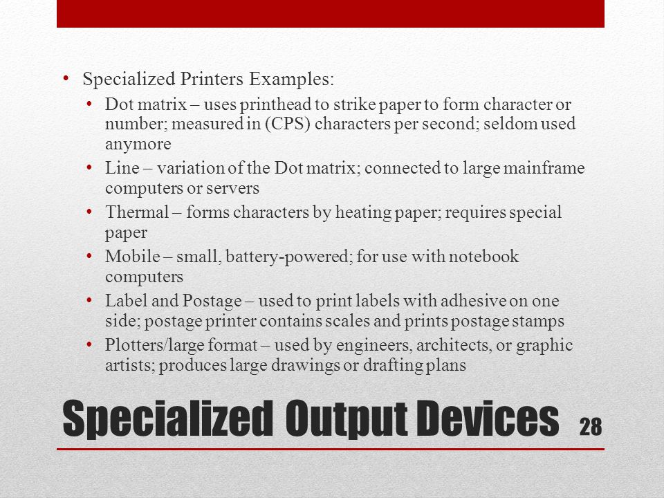 Specialized Output Devices Specialized Printers Examples: Dot matrix – uses printhead to strike paper to form character or number; measured in (CPS) c