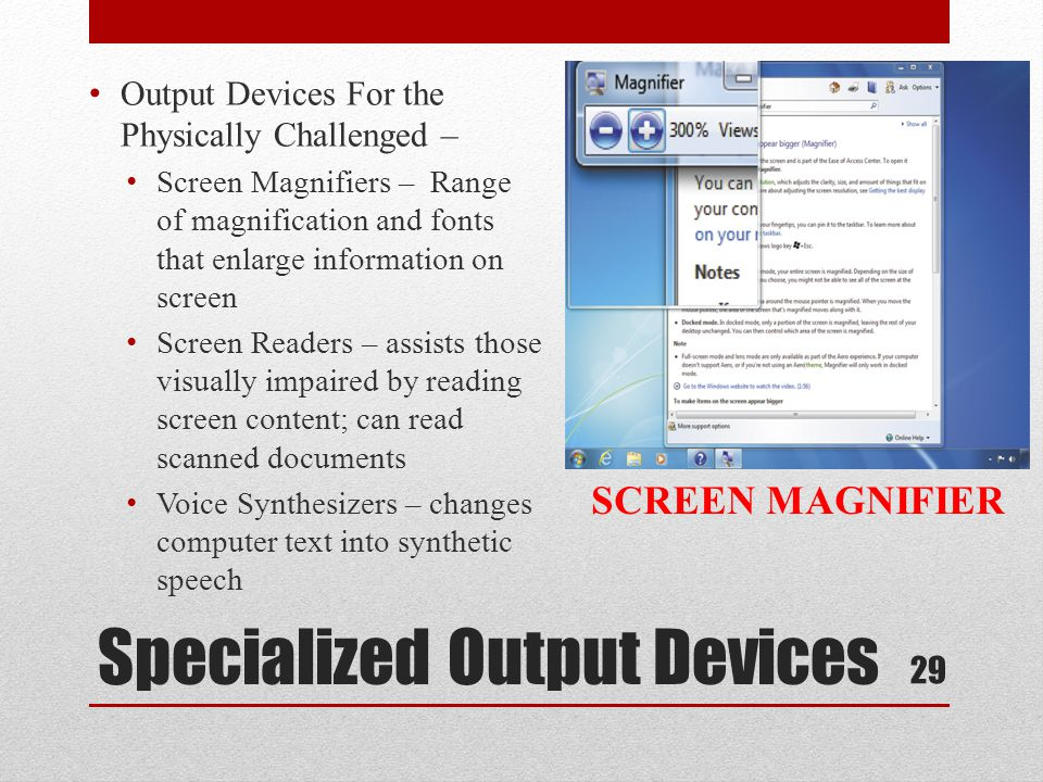 Specialized Output Devices Output Devices For the Physically Challenged – Screen Magnifiers – Range of magnification and fonts that enlarge informatio