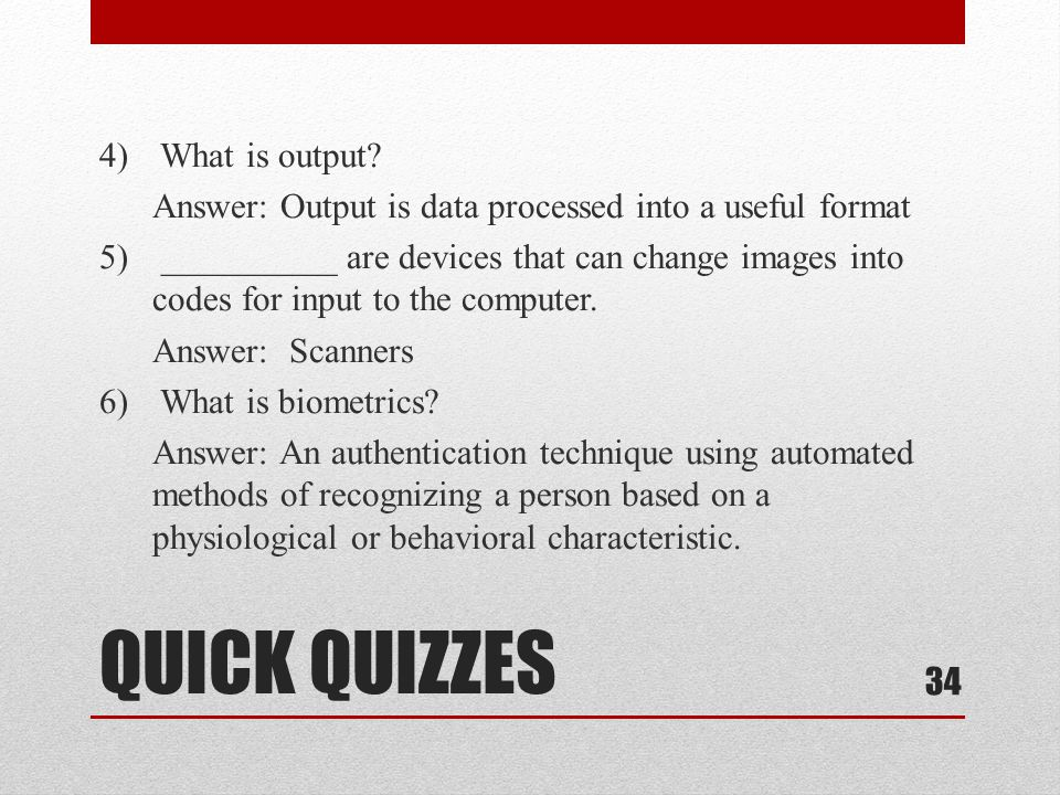 QUICK QUIZZES 4) What is output? Answer: Output is data processed into a useful format 5) __________ are devices that can change images into codes for