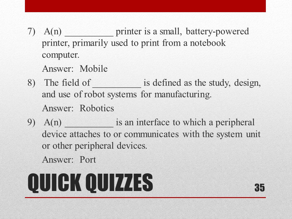 QUICK QUIZZES 7) A(n) __________ printer is a small, battery-powered printer, primarily used to print from a notebook computer. Answer: Mobile 8) The