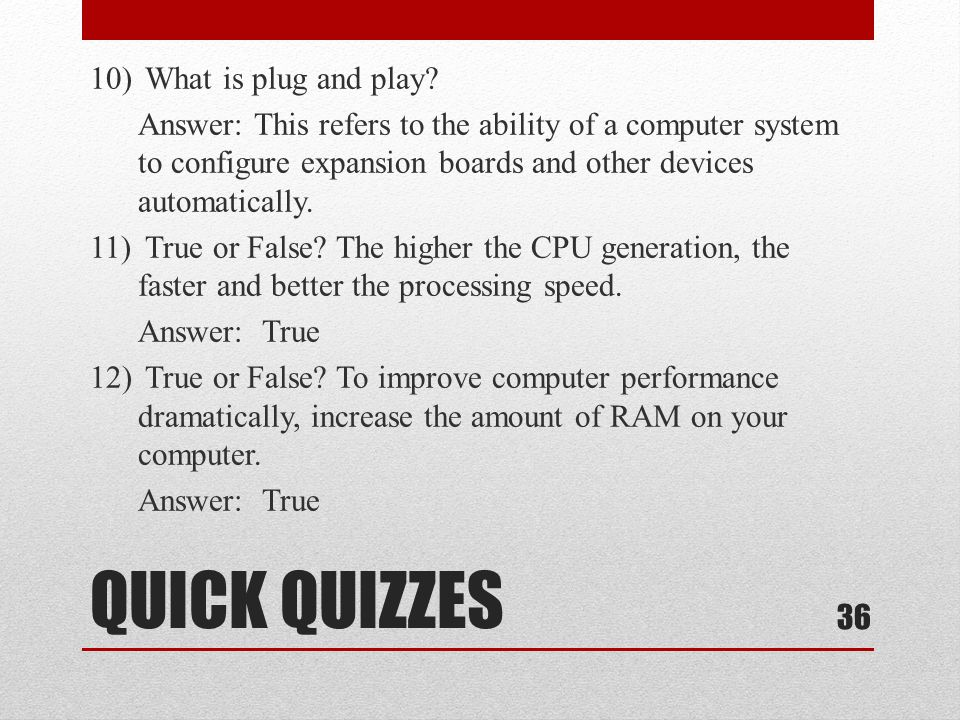 QUICK QUIZZES 10) What is plug and play? Answer: This refers to the ability of a computer system to configure expansion boards and other devices autom