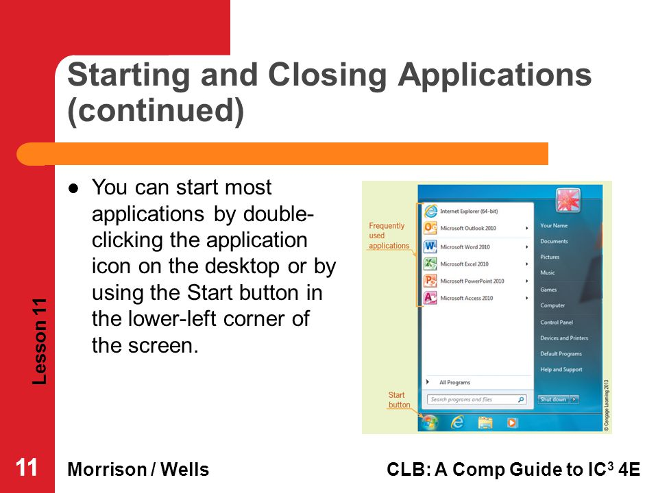 Lesson 11 Morrison / WellsCLB: A Comp Guide to IC 3 4E 11 Starting and Closing Applications (continued) You can start most applications by double- cli
