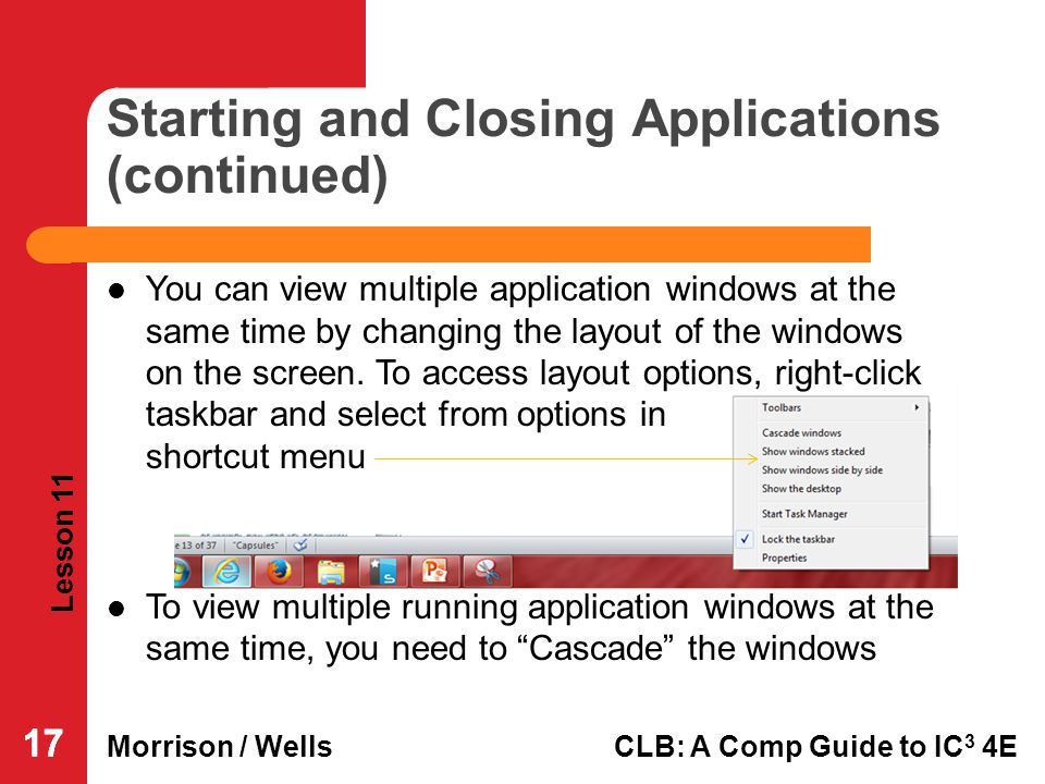 Lesson 11 Morrison / WellsCLB: A Comp Guide to IC 3 4E 17 Starting and Closing Applications (continued) You can view multiple application windows at t