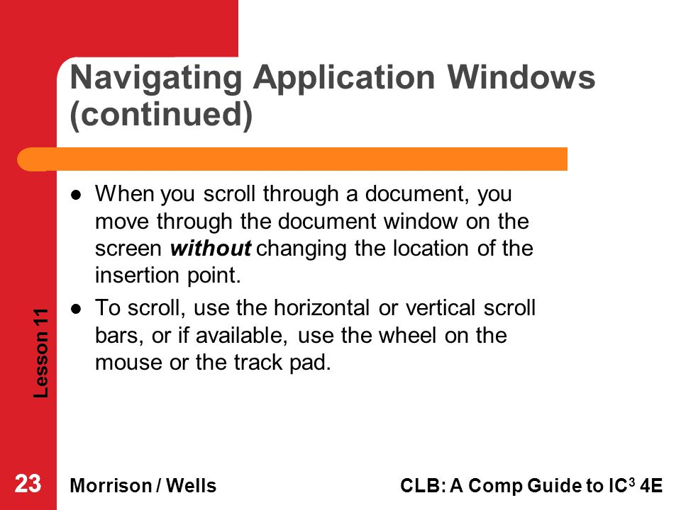 Lesson 11 Morrison / WellsCLB: A Comp Guide to IC 3 4E 23 Navigating Application Windows (continued) When you scroll through a document, you move thro
