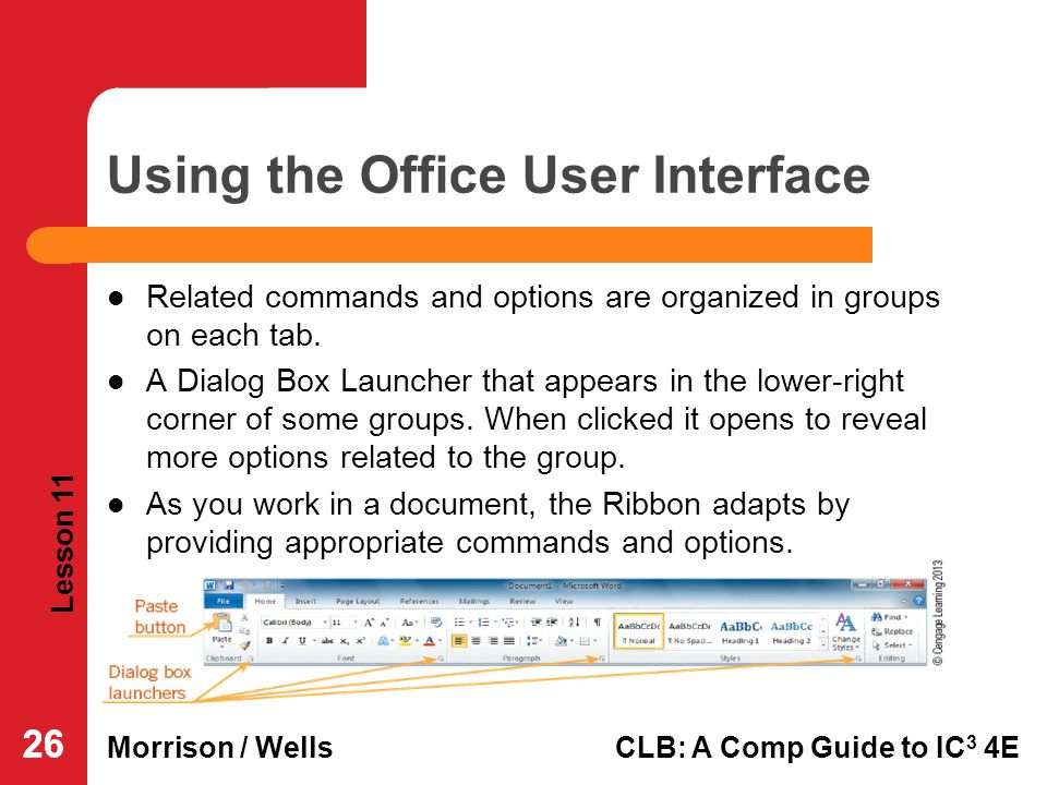 Lesson 11 Morrison / WellsCLB: A Comp Guide to IC 3 4E 26 Using the Office User Interface Related commands and options are organized in groups on each