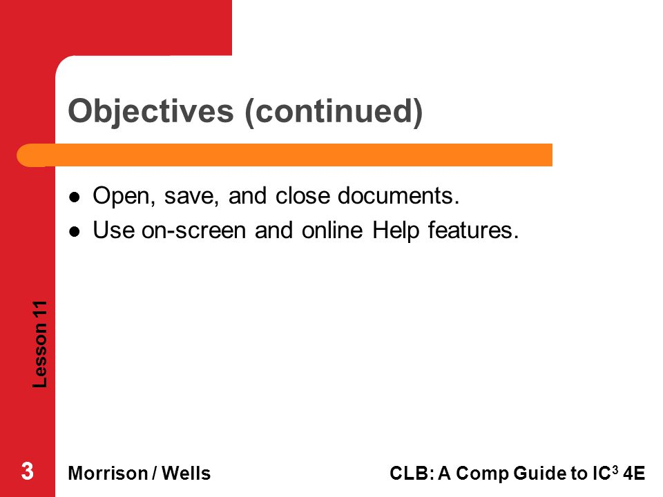 Lesson 11 Morrison / WellsCLB: A Comp Guide to IC 3 4E 333 Objectives (continued) Open, save, and close documents. Use on-screen and online Help featu