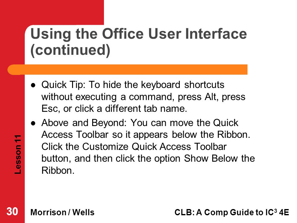 Lesson 11 Morrison / WellsCLB: A Comp Guide to IC 3 4E 30 Using the Office User Interface (continued) Quick Tip: To hide the keyboard shortcuts withou