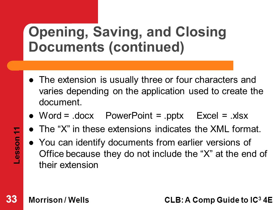 Lesson 11 Morrison / WellsCLB: A Comp Guide to IC 3 4E 33 Opening, Saving, and Closing Documents (continued) The extension is usually three or four ch
