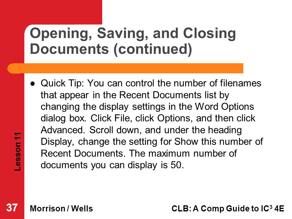 Lesson 11 Morrison / WellsCLB: A Comp Guide to IC 3 4E 37 Opening, Saving, and Closing Documents (continued) Quick Tip: You can control the number of