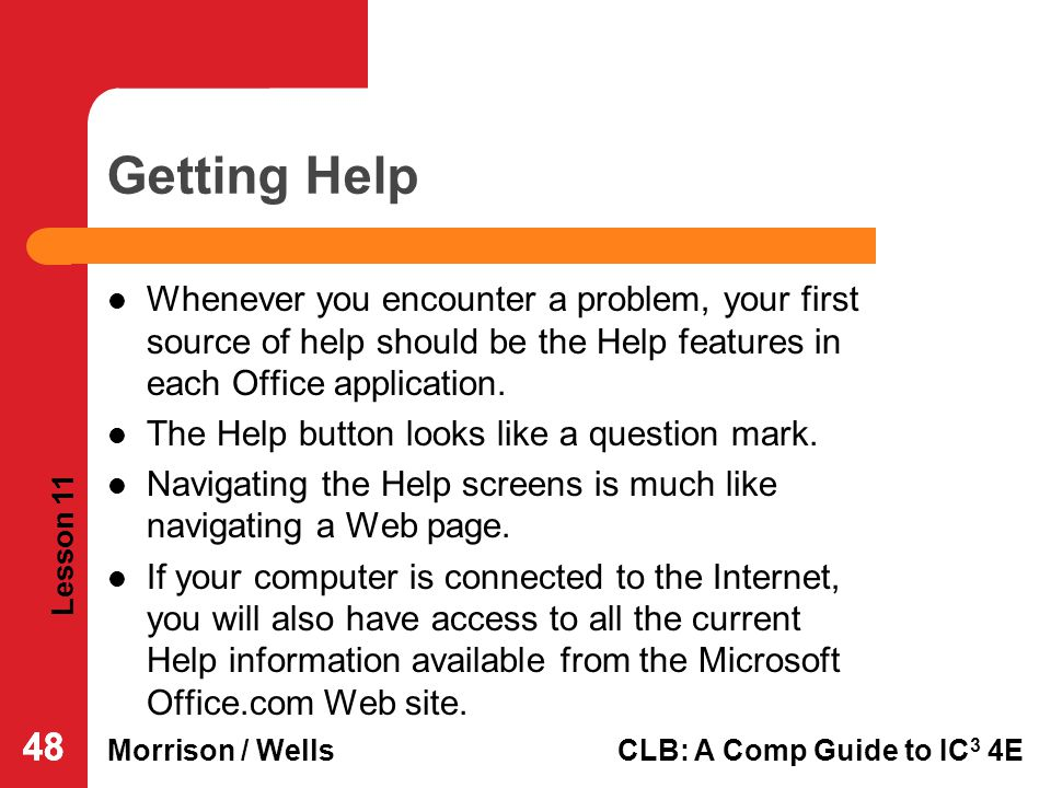 Lesson 11 Morrison / WellsCLB: A Comp Guide to IC 3 4E 48 Getting Help Whenever you encounter a problem, your first source of help should be the Help