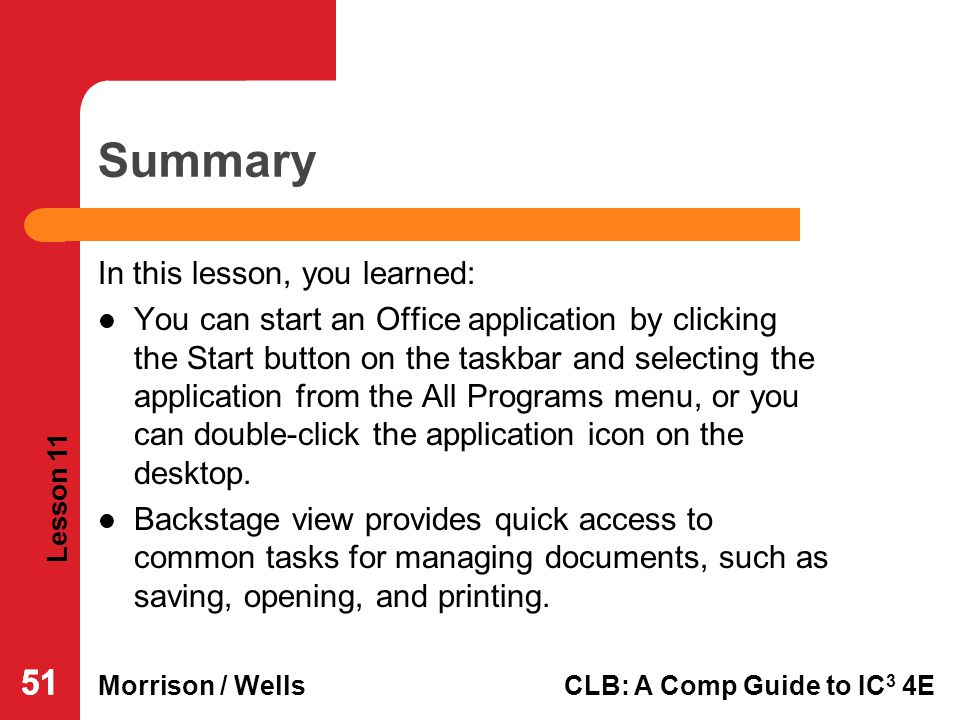 Lesson 11 Morrison / WellsCLB: A Comp Guide to IC 3 4E 51 Summary In this lesson, you learned: You can start an Office application by clicking the Sta