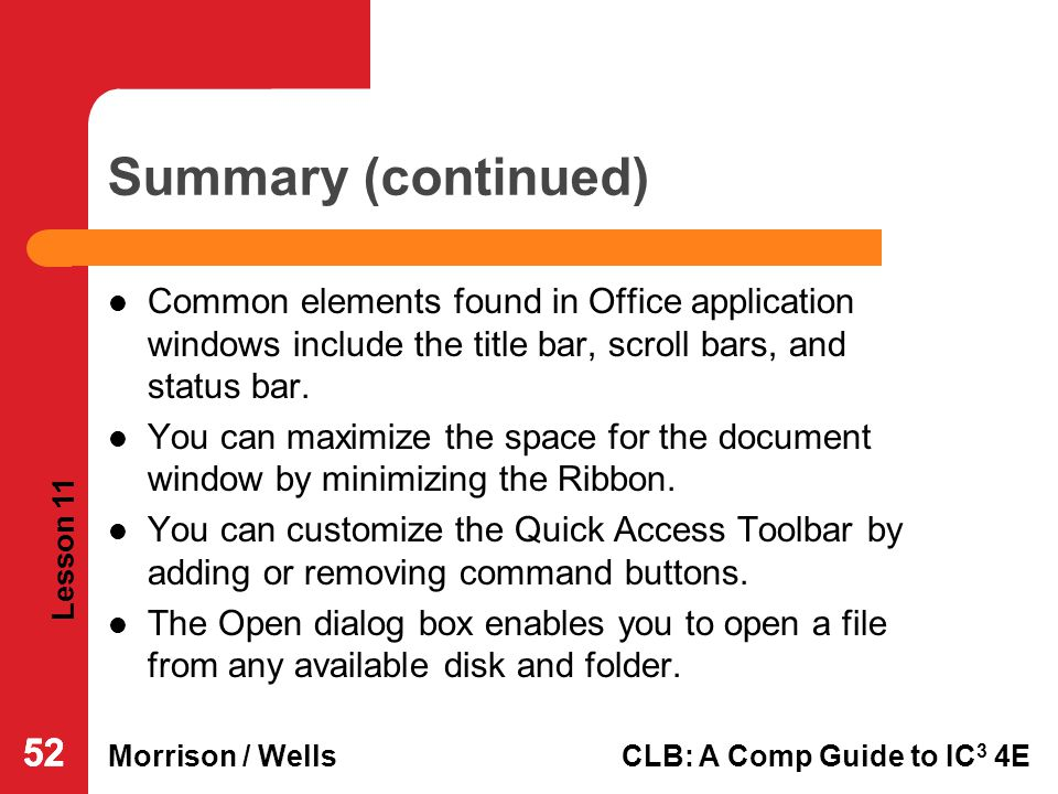 Lesson 11 Morrison / WellsCLB: A Comp Guide to IC 3 4E 52 Summary (continued) Common elements found in Office application windows include the title ba