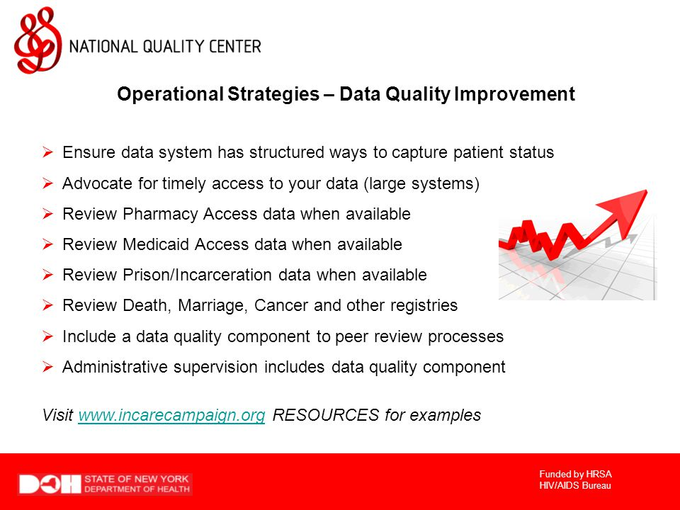 Funded by HRSA HIV/AIDS Bureau Operational Strategies – Data Quality Improvement  Ensure data system has structured ways to capture patient status  Advocate for timely access to your data (large systems)  Review Pharmacy Access data when available  Review Medicaid Access data when available  Review Prison/Incarceration data when available  Review Death, Marriage, Cancer and other registries  Include a data quality component to peer review processes  Administrative supervision includes data quality component Visit www.incarecampaign.org RESOURCES for exampleswww.incarecampaign.org