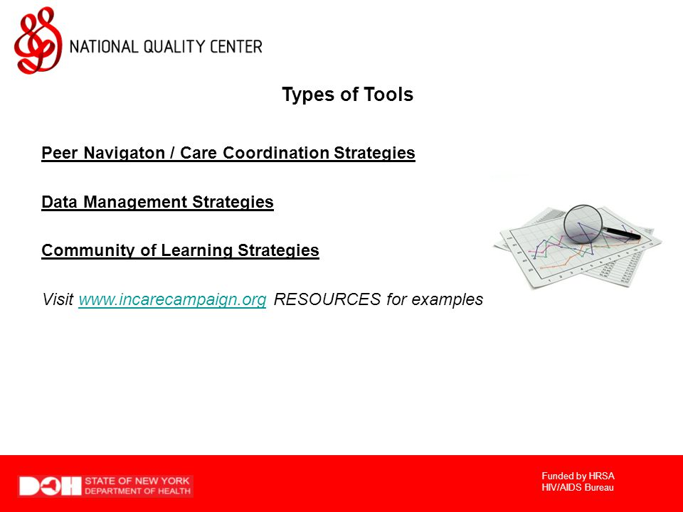 Funded by HRSA HIV/AIDS Bureau Types of Tools Peer Navigaton / Care Coordination Strategies Data Management Strategies Community of Learning Strategies Visit   RESOURCES for exampleswww.incarecampaign.org
