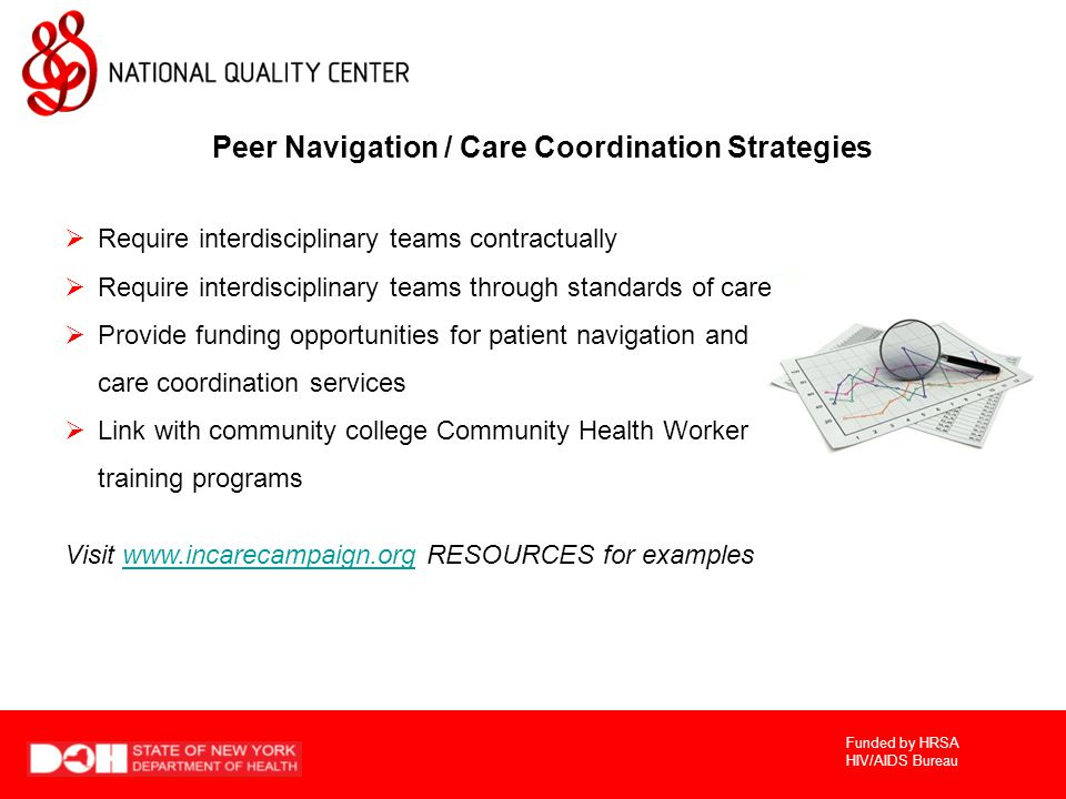 Funded by HRSA HIV/AIDS Bureau Peer Navigation / Care Coordination Strategies  Require interdisciplinary teams contractually  Require interdisciplinary teams through standards of care  Provide funding opportunities for patient navigation and care coordination services  Link with community college Community Health Worker training programs Visit   RESOURCES for exampleswww.incarecampaign.org