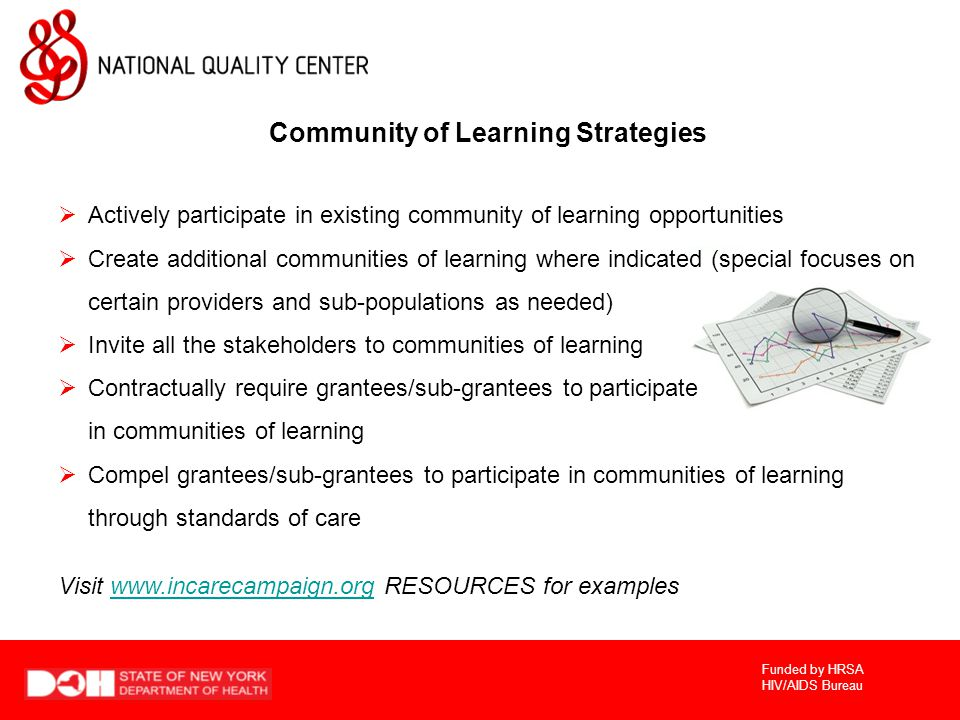Funded by HRSA HIV/AIDS Bureau Community of Learning Strategies  Actively participate in existing community of learning opportunities  Create additional communities of learning where indicated (special focuses on certain providers and sub-populations as needed)  Invite all the stakeholders to communities of learning  Contractually require grantees/sub-grantees to participate in communities of learning  Compel grantees/sub-grantees to participate in communities of learning through standards of care Visit   RESOURCES for exampleswww.incarecampaign.org