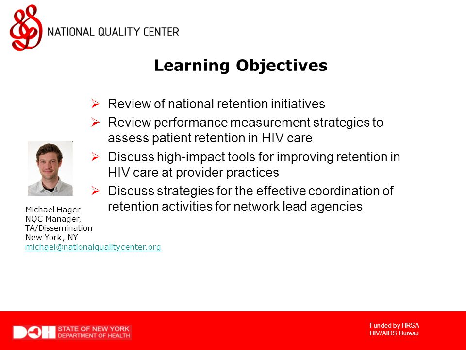 Funded by HRSA HIV/AIDS Bureau Learning Objectives  Review of national retention initiatives  Review performance measurement strategies to assess patient retention in HIV care  Discuss high-impact tools for improving retention in HIV care at provider practices  Discuss strategies for the effective coordination of retention activities for network lead agencies Michael Hager NQC Manager, TA/Dissemination New York, NY michael@nationalqualitycenter.org