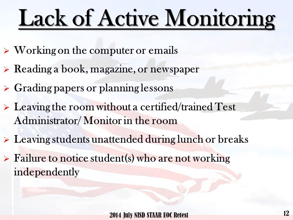 Lack of Active Monitoring  Working on the computer or emails  Reading a book, magazine, or newspaper  Grading papers or planning lessons  Leaving the room without a certified/trained Test Administrator/ Monitor in the room  Leaving students unattended during lunch or breaks  Failure to notice student(s) who are not working independently 12 2014 July NISD STAAR EOC Retest