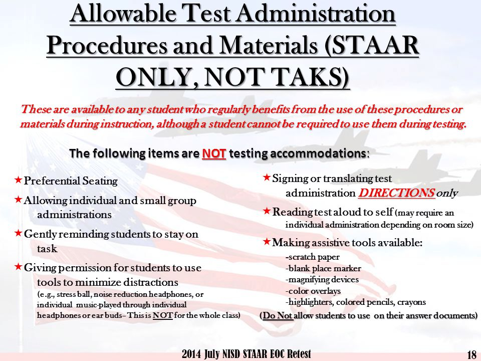 Allowable Test Administration Procedures and Materials (STAAR ONLY, NOT TAKS) These are available to any student who regularly benefits from the use of these procedures or materials during instruction, although a student cannot be required to use them during testing.