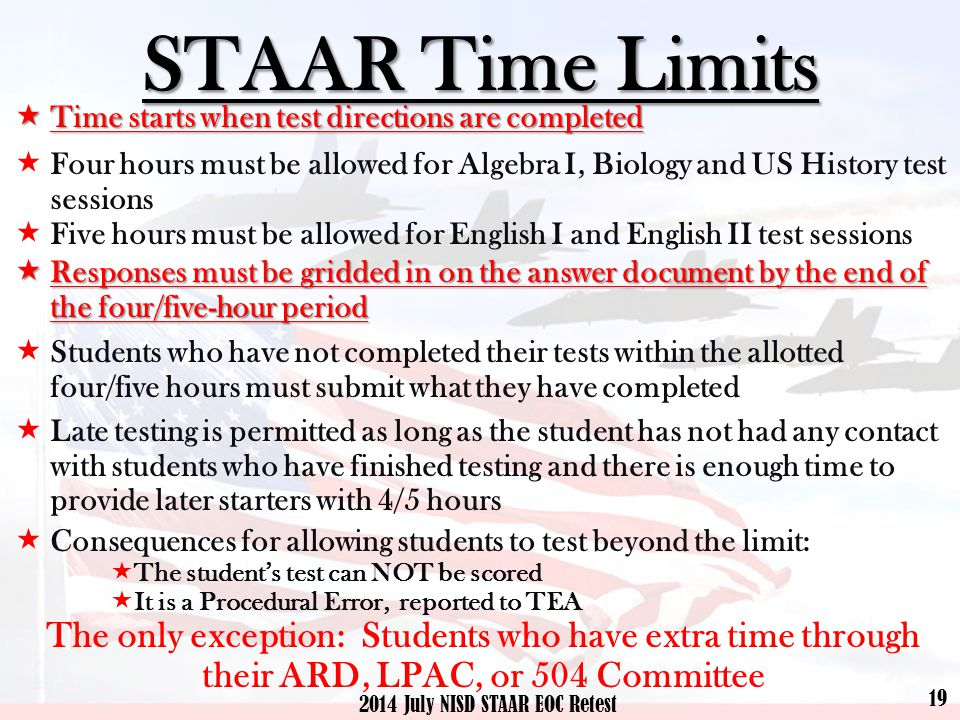 STAAR Time Limits  Time starts when test directions are completed  Four hours must be allowed for Algebra I, Biology and US History test sessions  Five hours must be allowed for English I and English II test sessions  Responses must be gridded in on the answer document by the end of the four/five-hour period  Students who have not completed their tests within the allotted four/five hours must submit what they have completed  Late testing is permitted as long as the student has not had any contact with students who have finished testing and there is enough time to provide later starters with 4/5 hours  Consequences for allowing students to test beyond the limit:  The student's test can NOT be scored  It is a Procedural Error, reported to TEA The only exception: Students who have extra time through their ARD, LPAC, or 504 Committee 19 2014 July NISD STAAR EOC Retest