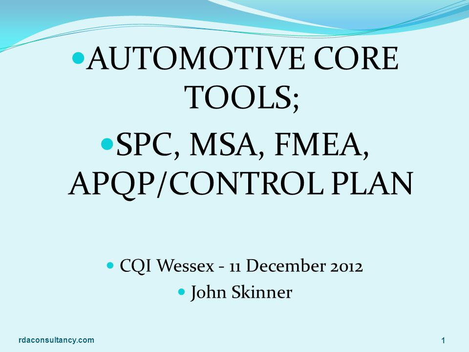 AUTOMOTIVE CORE TOOLS; SPC, MSA, FMEA, APQP/CONTROL PLAN CQI Wessex - 11 December 2012 John Skinner rdaconsultancy.com 1